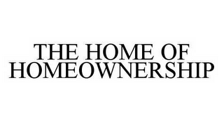mark for THE HOME OF HOMEOWNERSHIP, trademark #78550325
