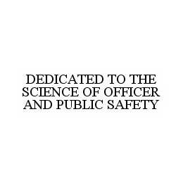 mark for DEDICATED TO THE SCIENCE OF OFFICER AND PUBLIC SAFETY, trademark #78550536