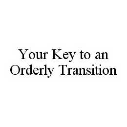 mark for YOUR KEY TO AN ORDERLY TRANSITION, trademark #78554545