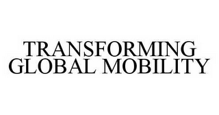 mark for TRANSFORMING GLOBAL MOBILITY, trademark #78555619