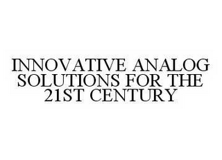 mark for INNOVATIVE ANALOG SOLUTIONS FOR THE 21ST CENTURY, trademark #78564860