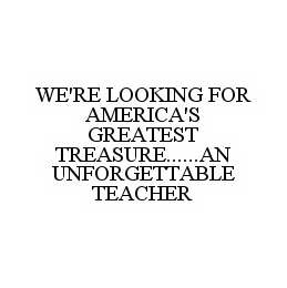 mark for WE'RE LOOKING FOR AMERICA'S GREATEST TREASURE......AN UNFORGETTABLE TEACHER, trademark #78569426