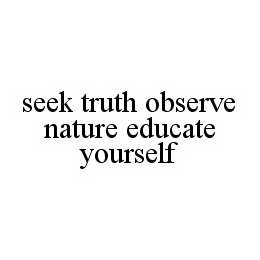 mark for SEEK TRUTH OBSERVE NATURE EDUCATE YOURSELF, trademark #78569525