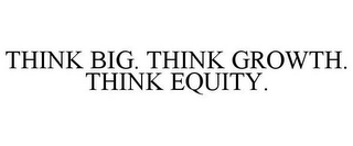 mark for THINK BIG. THINK GROWTH. THINK EQUITY., trademark #78570193