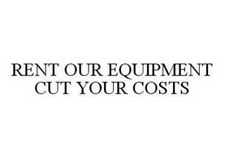 mark for RENT OUR EQUIPMENT CUT YOUR COSTS, trademark #78570582