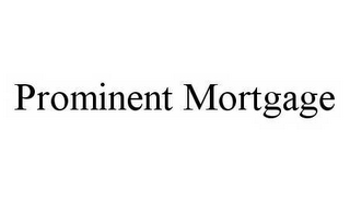 mark for PROMINENT MORTGAGE, trademark #78571090