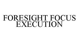 mark for FORESIGHT FOCUS EXECUTION, trademark #78571941