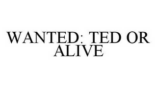mark for WANTED: TED OR ALIVE, trademark #78572228
