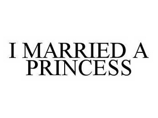 mark for I MARRIED A PRINCESS, trademark #78572322