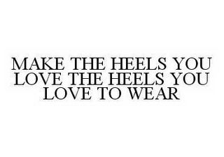 mark for MAKE THE HEELS YOU LOVE THE HEELS YOU LOVE TO WEAR, trademark #78572364