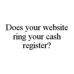 mark for DOES YOUR WEBSITE RING YOUR CASH REGISTER?, trademark #78574763
