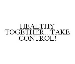 mark for HEALTHY TOGETHER...TAKE CONTROL!, trademark #78575276