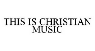 mark for THIS IS CHRISTIAN MUSIC, trademark #78583378