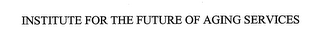 mark for INSTITUTE FOR THE FUTURE OF AGING SERVICES, trademark #78585311