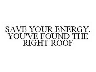 mark for SAVE YOUR ENERGY. YOU'VE FOUND THE RIGHT ROOF, trademark #78586545