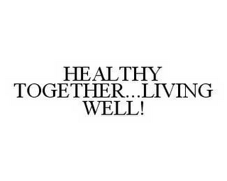 mark for HEALTHY TOGETHER...LIVING WELL!, trademark #78588386