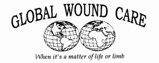 mark for GLOBAL WOUND CARE WHEN IT'S A MATTER OF LIFE OR LIMB, trademark #78590240