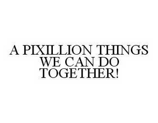mark for A PIXILLION THINGS WE CAN DO TOGETHER!, trademark #78594058