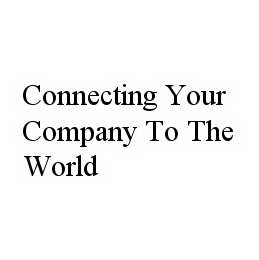mark for CONNECTING YOUR COMPANY TO THE WORLD, trademark #78594069