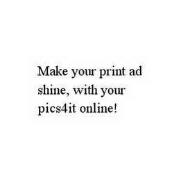 mark for MAKE YOUR PRINT AD SHINE, WITH YOUR PICS4IT ONLINE!, trademark #78595695