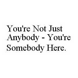mark for YOU'RE NOT JUST ANYBODY - YOU'RE SOMEBODY HERE., trademark #78595736