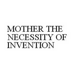 mark for MOTHER THE NECESSITY OF INVENTION, trademark #78597746