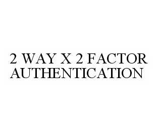 mark for 2 WAY X 2 FACTOR AUTHENTICATION, trademark #78598145