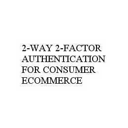 mark for 2-WAY 2-FACTOR AUTHENTICATION FOR CONSUMER ECOMMERCE, trademark #78598235