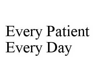mark for EVERY PATIENT EVERY DAY, trademark #78600634