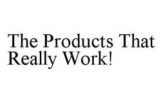mark for THE PRODUCTS THAT REALLY WORK!, trademark #78602600