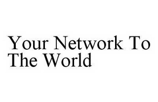 mark for YOUR NETWORK TO THE WORLD, trademark #78603318