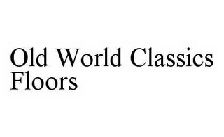 mark for OLD WORLD CLASSICS FLOORS, trademark #78604250