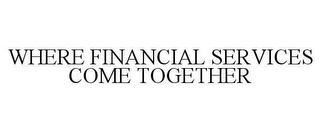 mark for WHERE FINANCIAL SERVICES COME TOGETHER, trademark #78605726