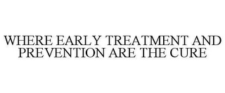 mark for WHERE EARLY TREATMENT AND PREVENTION ARE THE CURE, trademark #78606141