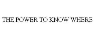 mark for THE POWER TO KNOW WHERE, trademark #78611122