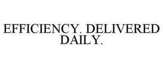 mark for EFFICIENCY. DELIVERED DAILY., trademark #78613856
