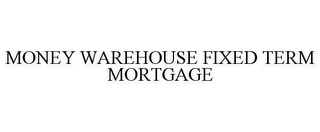 mark for MONEY WAREHOUSE FIXED TERM MORTGAGE, trademark #78617015