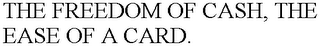 mark for THE FREEDOM OF CASH, THE EASE OF A CARD., trademark #78619743