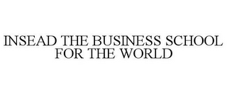 mark for INSEAD THE BUSINESS SCHOOL FOR THE WORLD, trademark #78619960