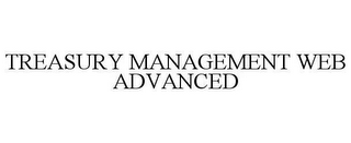 mark for TREASURY MANAGEMENT WEB ADVANCED, trademark #78620998