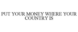 mark for PUT YOUR MONEY WHERE YOUR COUNTRY IS, trademark #78621216