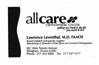 mark for ALLCARE ORTHOPAEDIC CENTER GETTING YOU BACK TO THE LIFE YOU WANT TO LIVE 801 WEST TEMPLE AVENUE EFFINGHAM, ILLINOIS 62401 PHONE 217-342-5800 FAX 217-347-3311 LAWRENCE LEVENTHAL, M.D. FAAOS BOARD OF CERTIFIED ORTHOPEDIC SURGEON SPECIALIXING IN DISORDERS OF THE SPINE AND GENERAL ORTHOPEDICS, trademark #78622336