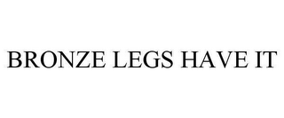 mark for BRONZE LEGS HAVE IT, trademark #78622683