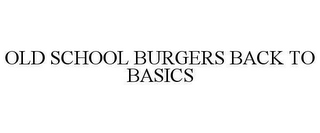 mark for OLD SCHOOL BURGERS BACK TO BASICS, trademark #78625396