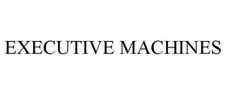 mark for EXECUTIVE MACHINES, trademark #78629354