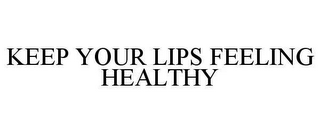 mark for KEEP YOUR LIPS FEELING HEALTHY, trademark #78629577