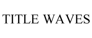 mark for TITLE WAVES, trademark #78647253