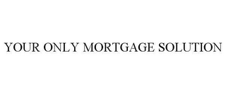 mark for YOUR ONLY MORTGAGE SOLUTION, trademark #78649041