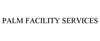 mark for PALM FACILITY SERVICES, trademark #78650112