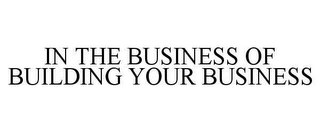 mark for IN THE BUSINESS OF BUILDING YOUR BUSINESS, trademark #78651050